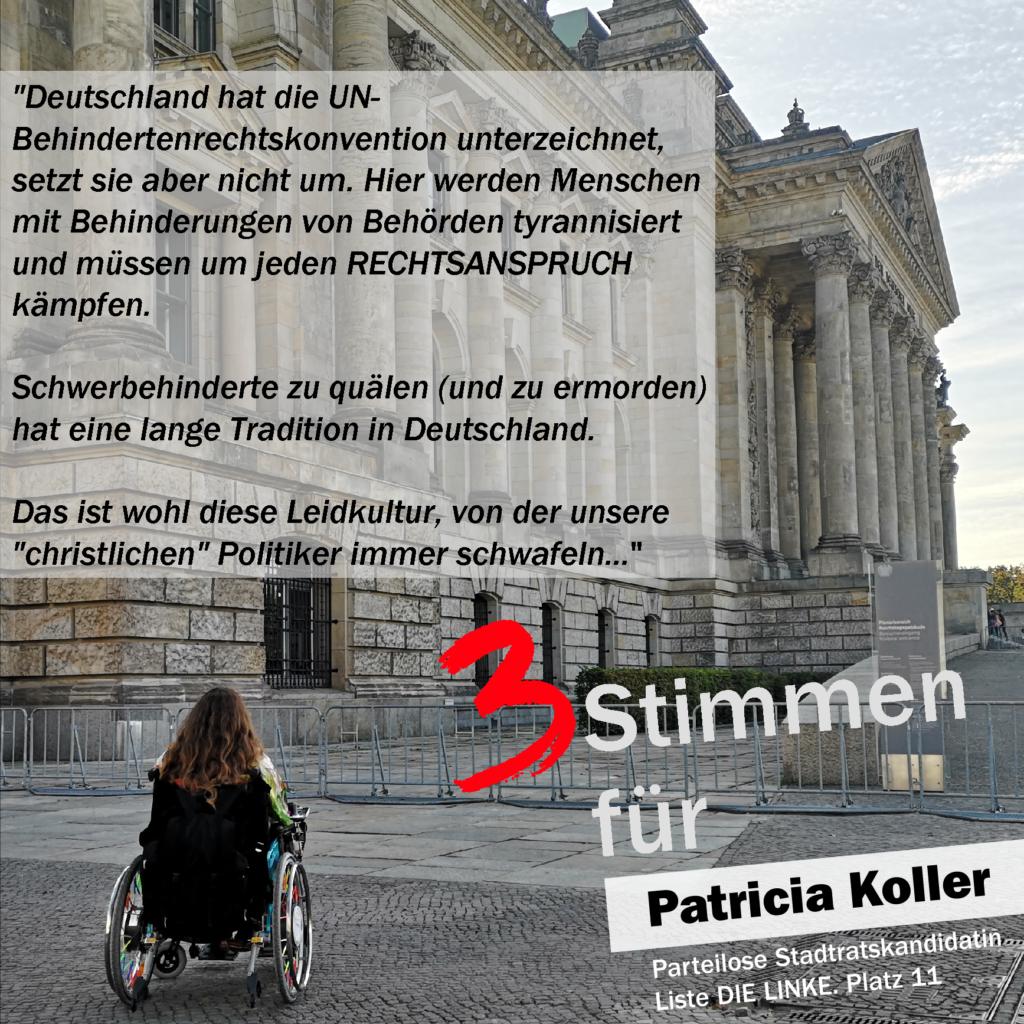 """Auf dem Foto sieht man Patricia Koller im Rollstuhl vor dem Deutschen Bundestag. Text: Deutschland hat die UN-Behindertenrechtskonvention unterzeichnet, setzt sie aber nicht um. Hier werden Menschen mit Behinderungen von Behörden tyrannisiert und müssen um jeden RECHTSANSPRUCH kämpfen.  Schwerbehinderte zu quälen (und zu ermorden) hat eine lange Tradition in Deutschland.  Das ist wohl diese Leidkultur, von der unsere """"christlichen"""" Politiker immer schwafeln...  3 Stimmen für Patricia Koller Parteilose Stadtratskandidatin Liste Die LINKE Platz 11  (Leidkultur ist in diesem Fall absichtlich mit d geschrieben)"""